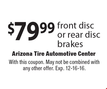 $79.99 front disc or rear disc brakes. With this coupon. May not be combined with any other offer. Exp. 12-16-16.