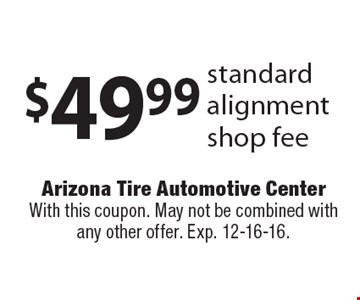 $49.99 standard alignment shop fee. With this coupon. May not be combined with any other offer. Exp. 12-16-16.