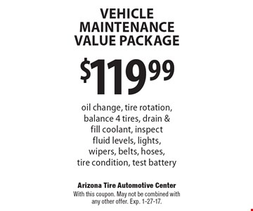 Vehicle Maintenance Value Package $119.99 oil change, tire rotation, balance 4 tires, drain & fill coolant, inspect fluid levels, lights, wipers, belts, hoses, tire condition, test battery. With this coupon. May not be combined with any other offer. Exp. 1-27-17.