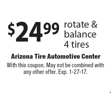 $24.99 rotate & balance 4 tires. With this coupon. May not be combined with any other offer. Exp. 1-27-17.