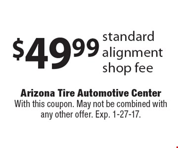 $49.99 standard alignment shop fee. With this coupon. May not be combined with any other offer. Exp. 1-27-17.
