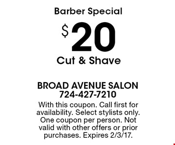 Barber Special. $20 Cut & Shave. With this coupon. Call first for availability. Select stylists only. One coupon per person. Not valid with other offers or prior purchases. Expires 2/3/17.