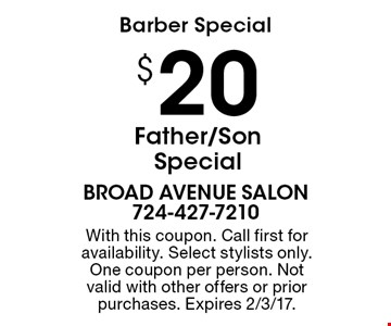 Barber Special. $20 Father/Son Special. With this coupon. Call first for availability. Select stylists only. One coupon per person. Not valid with other offers or prior purchases. Expires 2/3/17.