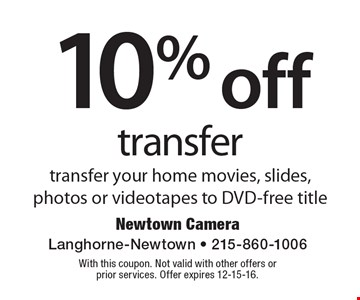 10% off transfer. Transfer your home movies, slides, photos or videotapes to DVD-free title. With this coupon. Not valid with other offers or prior services. Offer expires 12-15-16.