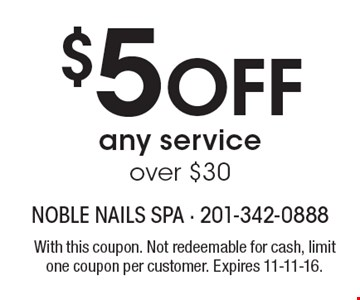 $5 Off any service over $30. With this coupon. Not redeemable for cash, limit one coupon per customer. Expires 11-11-16.