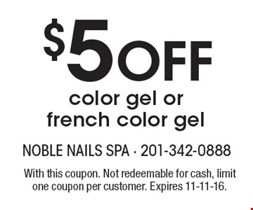 $5 Off color gel or french color gel. With this coupon. Not redeemable for cash, limit one coupon per customer. Expires 11-11-16.
