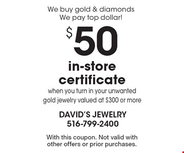 We buy gold & diamonds-We pay top dollar! $50 in-store certificate when you turn in your unwanted gold jewelry valued at $300 or more. With this coupon. Not valid with other offers or prior purchases.