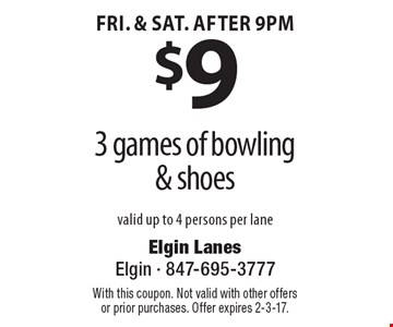 $9 for 3 games of bowling & shoes. valid up to 4 persons per lane. Fri. & Sat. after 9pm. With this coupon. Not valid with other offers or prior purchases. Offer expires 2-3-17.