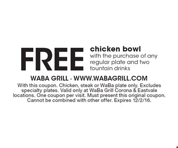 Free chicken bowl with the purchase of any regular plate and two fountain drinks. With this coupon. Chicken, steak or WaBa plate only. Excludes specialty plates. Valid only at WaBa Grill Corona & Eastvale locations. One coupon per visit. Must present this original coupon. Cannot be combined with other offer. Expires 12/2/16.