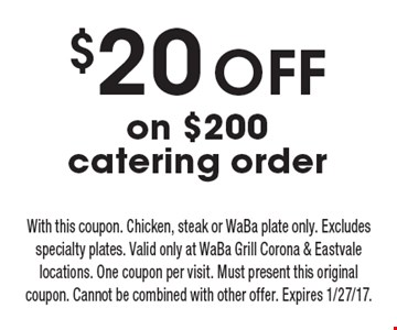 $20 OFF on $200 catering order. With this coupon. Chicken, steak or WaBa plate only. Excludes specialty plates. Valid only at WaBa Grill Corona & Eastvale locations. One coupon per visit. Must present this original coupon. Cannot be combined with other offer. Expires 1/27/17.