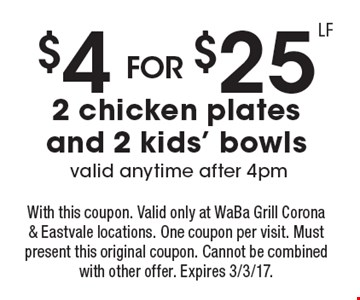 $4 for $25 for 2 chicken plates and 2 kids' bowls. Valid anytime after 4pm. With this coupon. Valid only at WaBa Grill Corona & Eastvale locations. One coupon per visit. Must present this original coupon. Cannot be combined with other offer. Expires 3/3/17.