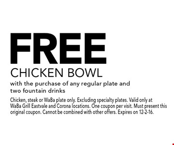 FREE CHICKEN BOWL with the purchase of any regular plate and two fountain drinks. Chicken, steak or WaBa plate only. Excluding specialty plates. Valid only at WaBa Grill Eastvale and Corona locations. One coupon per visit. Must present this original coupon. Cannot be combined with other offers. Expires on 12-2-16.