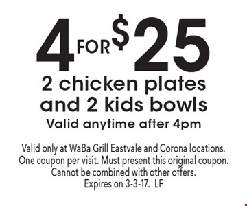 4 for $25 2 chicken plates and 2 kids bowls. Valid anytime after 4pm. Valid only at WaBa Grill Eastvale and Corona locations. One coupon per visit. Must present this original coupon. Cannot be combined with other offers. Expires on 3-3-17.LF