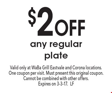 $2 Off any regular plate. Valid only at WaBa Grill Eastvale and Corona locations. One coupon per visit. Must present this original coupon. Cannot be combined with other offers. Expires on 3-3-17.LF