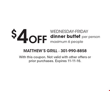 Wednesday-Friday! $4 Off dinner buffet per person. Maximum 6 people. With this coupon. Not valid with other offers or prior purchases. Expires 11-11-16.