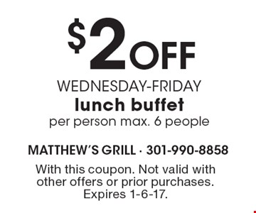 $2 Off WEDNESDAY-FRIDAY lunch buffet per person max. 6 people. With this coupon. Not valid with other offers or prior purchases. Expires 1-6-17.