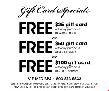 Gift Card Specials. free $100 gift card with any purchase of $1,000 or more. free $50 gift card with any purchase of $500 or more. free $25 gift card with any purchase of $250 or more. With this coupon. Not valid with other offers. Purchase a gift card from now until 12-31-16 and get an additional gift card to treat yourself!