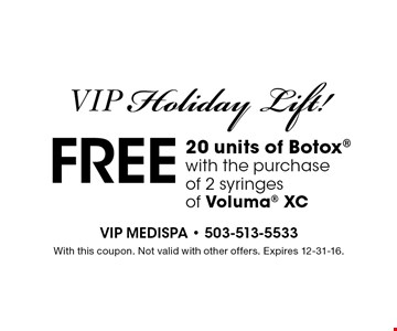 VIP Holiday Lift! free 20 units of Botox with the purchase of 2 syringes of Voluma XC. With this coupon. Not valid with other offers. Expires 12-31-16.
