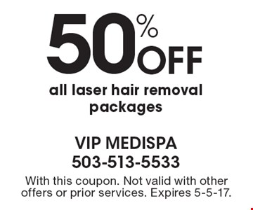 50% off all laser hair removal packages. With this coupon. Not valid with other offers or prior services. Expires 5-5-17.