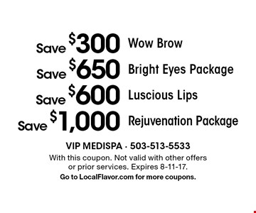 Save $1,000 Rejuvenation Package. Save $600 Luscious Lips. Save $650 Bright Eyes Package. Save $300 Wow Brow. With this coupon. Not valid with other offers or prior services. Expires 8-11-17. Go to LocalFlavor.com for more coupons.