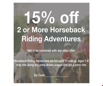 15% OFF 2 or more horse ride adventures. Not to be combined with any other offer. Horseback adventure rides are for ages 10 & up. Ages 1-9 can join the horse ride adventures in a pony-drawn wagon & finish with their own pony ride!Zip Code ________