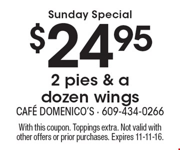 Sunday Special $24.95 2 pies & a dozen wings. With this coupon. Toppings extra. Not valid with other offers or prior purchases. Expires 11-11-16.