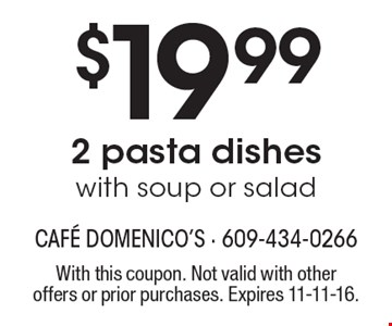 $19.99 2 pasta dishes with soup or salad. With this coupon. Not valid with other offers or prior purchases. Expires 11-11-16.