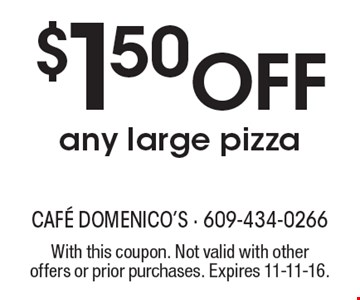 $1.50 Off any large pizza. With this coupon. Not valid with other offers or prior purchases. Expires 11-11-16.