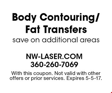 Body Contouring/Fat Transfers save on additional areas. With this coupon. Not valid with other offers or prior services. Expires 5-5-17.
