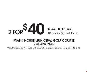 2 for $40 Tues. & Thurs., 18 holes & cart for 2. With this coupon. Not valid with other offers or prior purchases. Expires 12-2-16.