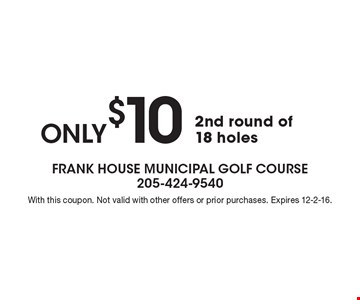 ONLY $10 2nd round of 18 holes. With this coupon. Not valid with other offers or prior purchases. Expires 12-2-16.