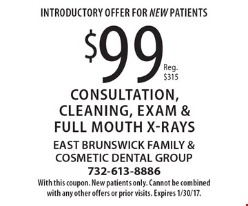 Introductory Offer For NEW Patients. $99 Consultation, Cleaning, Exam & Full Mouth X-rays. Reg. $315. With this coupon. New patients only. Cannot be combined with any other offers or prior visits. Expires 1/30/17.