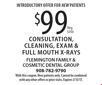 Introductory Offer For NEW Patients $99 Consultation, Cleaning, Exam & Full Mouth X-rays Reg. $350. With this coupon. New patients only. Cannot be combined with any other offers or prior visits. Expires 3/15/17.
