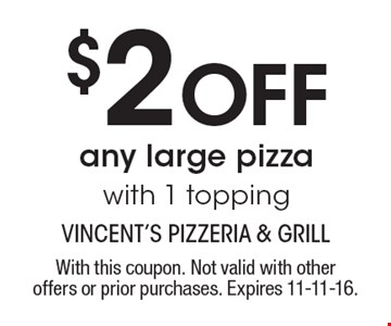 $2 Off any large pizza with 1 topping. With this coupon. Not valid with other offers or prior purchases. Expires 11-11-16.