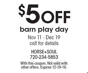 $5 OFF barn play day. Nov 11 - Dec 19. Call for details. With this coupon. Not valid with other offers. Expires 12-19-16.