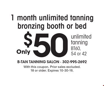 $50 1 month unlimited tanning bronzing booth or bed unlimited tanning BT60,54 or 42. With this coupon. Prior sales excluded.18 or older. Expires 10-30-16.