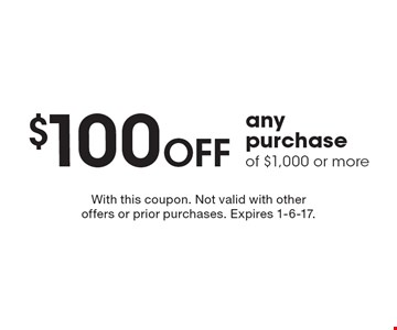 $100 OFF any purchase of $1,000 or more. With this coupon. Not valid with other offers or prior purchases. Expires 1-6-17.