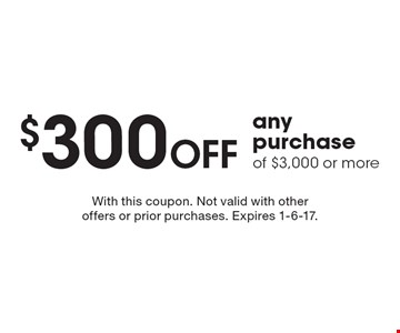 $300 OFF any purchase of $3,000 or more. With this coupon. Not valid with other offers or prior purchases. Expires 1-6-17.