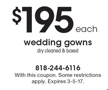 $195 each for wedding gowns dry cleaned & boxed. With this coupon. Some restrictions apply. Expires 3-5-17.