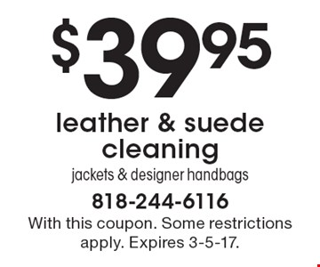 $39.95 leather & suede cleaning. Jackets & designer handbags. With this coupon. Some restrictions apply. Expires 3-5-17.