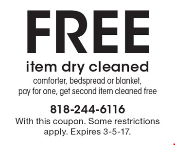Free item dry cleaned. Comforter, bedspread or blanket. Pay for one, get second item cleaned free. With this coupon. Some restrictions apply. Expires 3-5-17.