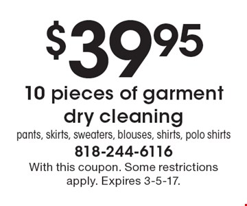 $39.95 for 10 pieces of garment dry cleaning. Pants, skirts, sweaters, blouses, shirts, polo shirts. With this coupon. Some restrictions apply. Expires 3-5-17.