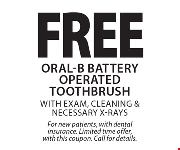 Free Oral-B Battery Operated Toothbrush with exam, cleaning & necessary x-rays. For new patients, with dental insurance. Limited time offer, with this coupon. Call for details.