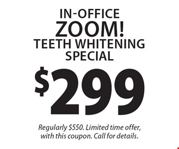 $299 In-Office ZOOM! Teeth Whitening Special. Regularly $550. Limited time offer, with this coupon. Call for details.