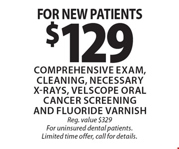 $129 Comprehensive exam, cleaning, necessary x-rays, velscope oral cancer screening and fluoride varnish for new patients. Reg. value $329 For uninsured dental patients. Limited time offer, call for details.