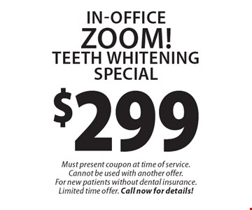 $299 In-Office ZOOM! Teeth Whitening Special. Must present coupon at time of service. Cannot be used with another offer. For new patients without dental insurance. Limited time offer. Call now for details!
