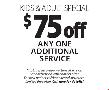 $75 off any One Additional service kids & adult special. Must present coupon at time of service. Cannot be used with another offer. For new patients without dental insurance. Limited time offer. Call now for details!