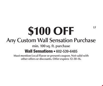 $100 OFF Any Custom Wall Sensation Purchase min. 100 sq. ft. purchase. Must mention Local Flavor or present coupon. Not valid with other offers or discounts. Offer expires 12-30-16.