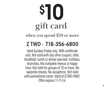 $10 gift card when you spend $50 or more. Valid Sunday-Friday only. With certificate only. Not valid with any other coupon, offer, breakfast, lunch or dinner specials, holidays, brunches, the complete menus or happy hour. Not valid for groups of 12 or more. No separate checks. No exceptions. Not valid with promotional cards. Valid at Z-Two only. Offer expires 11-11-16.