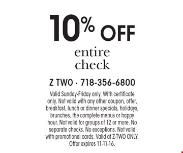 10% off entire check. Valid Sunday-Friday only. With certificate only. Not valid with any other coupon, offer, breakfast, lunch or dinner specials, holidays, brunches, the complete menus or happy hour. Not valid for groups of 12 or more. No separate checks. No exceptions. Not valid with promotional cards. Valid at Z-two only. Offer expires 11-11-16.